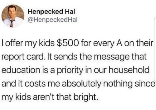 report card: Henpecked Hal  @HenpeckedHal  l offer my kids $500 for every A on their  report card. It sends the message that  education is a priority in our household  and it costs me absolutely nothing since  my kids aren't that bright.