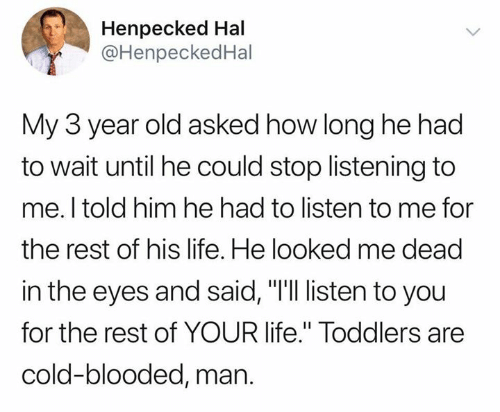"hal: Henpecked Hal  @HenpeckedHal  My 3 year old asked how long he had  to wait until he could stop listening to  me. I told him he had to listen to me for  the rest of his life. He looked me dead  in the eyes and said, ""I'll listen to you  for the rest of YOUR life."" Toddlers are  cold-blooded, man."