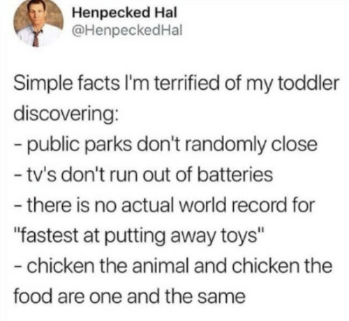 "hal: Henpecked Hal  @HenpeckedHal  Simple facts I'm terrified of my toddler  discovering:  -public parks don't randomly close  - tv's don't run out of batteries  -there is no actual world record for  ""fastest at putting away toys""  -chicken the animal and chicken the  food are one and the same"