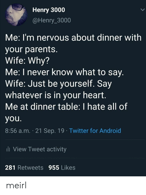 be yourself: Henry 3000  @Henry_3000  Me:I'm nervous about dinner with  your parents.  Wife: Why?  Me: I never know what to say.  Wife: Just be yourself. Say  whatever is in your heart.  Me at dinner table: I hate all of  you.  8:56 a.m. 21 Sep. 19 Twitter for Android  i View Tweet activity  281 Retweets 955 Likes meirl