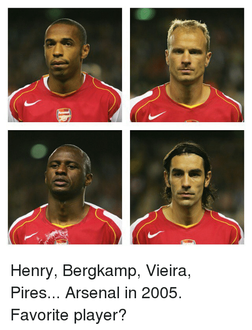 Arsenal, Memes, and 🤖: Henry, Bergkamp, Vieira, Pires... Arsenal in 2005. Favorite player?