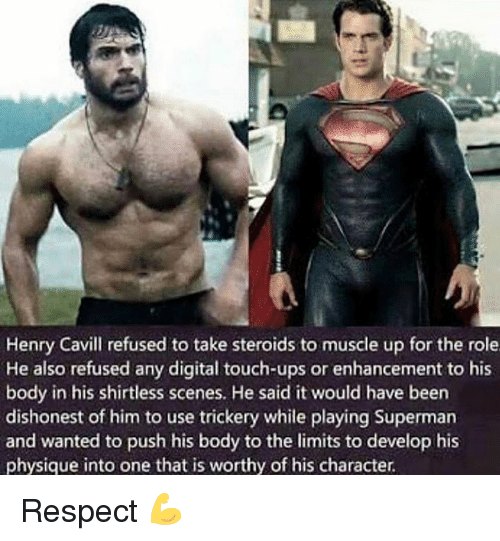 Respect, Superman, and Ups: Henry Cavill refused to take steroids to muscle up for the role  He also refused any digital touch-ups or enhancement to his  body in his shirtless scenes. He said it would have been  dishonest of him to use trickery while playing Superman  and wanted to push his body to the limits to develop his  physique into one that is worthy of his character. Respect 💪
