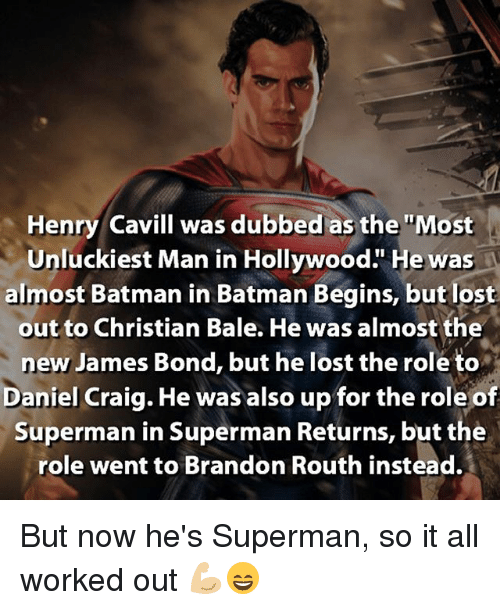 """Daniel Craig: Henry Cavill was dubbed as the """"Most  Unluckiest Man in Hollywood."""" He was  almost Batman in Batman Begins, but lost  out to Christian Bale. He was almost the  new James Bond, but he lost the role to  Daniel Craig. He was also up for the role of  Superman in Superman Returns, but the  role went to Brandon Routh instead. But now he's Superman, so it all worked out 💪🏼😄"""