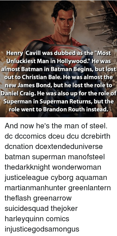 "Batman, James Bond, and Memes: Henry Cavill was dubbed as the ""Most  Unluckiest Man in Hollywood."" He was  almost Batman in Batman Begins, but lost  out to Christian Bale. He was almost the  new James Bond, but he lost the roleto  Daniel Craig. He was also up for the role of  Superman in Superman Returns, but the  role went to Brandon Routh instead. And now he's the man of steel. dc dccomics dceu dcu dcrebirth dcnation dcextendeduniverse batman superman manofsteel thedarkknight wonderwoman justiceleague cyborg aquaman martianmanhunter greenlantern theflash greenarrow suicidesquad thejoker harleyquinn comics injusticegodsamongus"