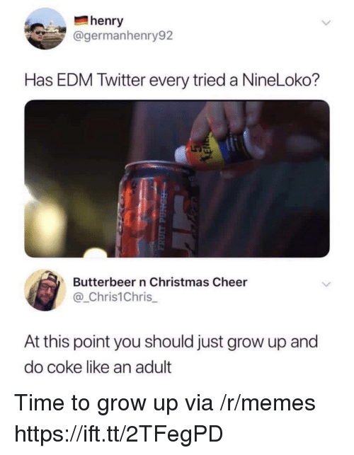 EDM: henry  @germanhenry92  Has EDM Twitter every tried a NineLoko?  Butterbeer n Christmas Cheer  @_Chris1Chris  At this point you should just grow up and  do coke like an adult Time to grow up via /r/memes https://ift.tt/2TFegPD