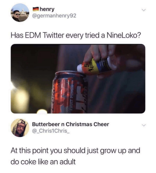 EDM: henry  @germanhenry92  Has EDM Twitter every tried a NineLoko?  Butterbeer n Christmas Cheer  @_Chris1Chris  At this point you should just grow up and  do coke like an adult