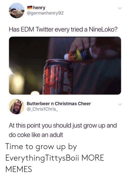 EDM: henry  @germanhenry92  Has EDM Twitter every tried a NineLoko?  Butterbeer n Christmas Cheer  @_Chris1Chris  At this point you should just grow up and  do coke like an adult Time to grow up by EverythingTittysBoii MORE MEMES