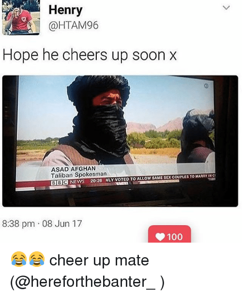 Talibanned: Henry  @HTAM96  Hope he cheers up soon x  ASAD AFGHAN  Taliban Spokesman  ALLOW SAME SEX COUPLES TO MARRY IN CI  BBC NEWS 20:26 NLY VOTED TO 8:38 pm 08 Jun 17  100 😂😂 cheer up mate (@hereforthebanter_ )