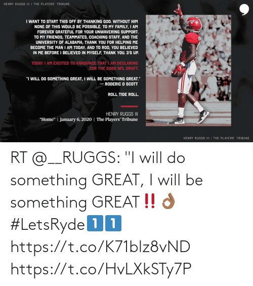"University of Alabama: HENRY RUGGS III | THE PLAYERS' TRIBUNE  I WANT TO START THIS OFF BY THANKING GOD. WITHOUT HIM  NONE OF THIS WOULD BE POSSIBLE. TO MY FAMILY, I AM  FOREVER GRATEFUL FOR YOUR UNWAVERING SUPPORT.  TO MY FRIENDS, TEAMMATES, COACHING STAFF, AND THE  UNIVERSITY OF ALABAMA, THANK YOU FOR HELPING ME  BECOME THE MAN I AM TODAY. AND TO ROD, YOU BELIEVED  IN ME BEFORE I BELIEVED IN MYSELF, THANK YOU. 3'S UP.  TODAY I AM EXCITED TO ANNOUNCE THAT I AM DECLARING  FOR THE 2020 NFL DRAFT.  ""I WILL DO SOMETHING GREAT, I WILL BE SOMETHING GREAT.""  - RODERIC D SCOTT  ROLL TIDE ROLL.  HENRY RUGGS II  ""Home"" 