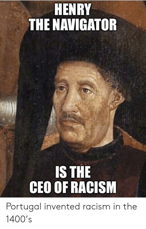navigator: HENRY  THE NAVIGATOR  IS THE  CEO OF RACISM Portugal invented racism in the 1400's