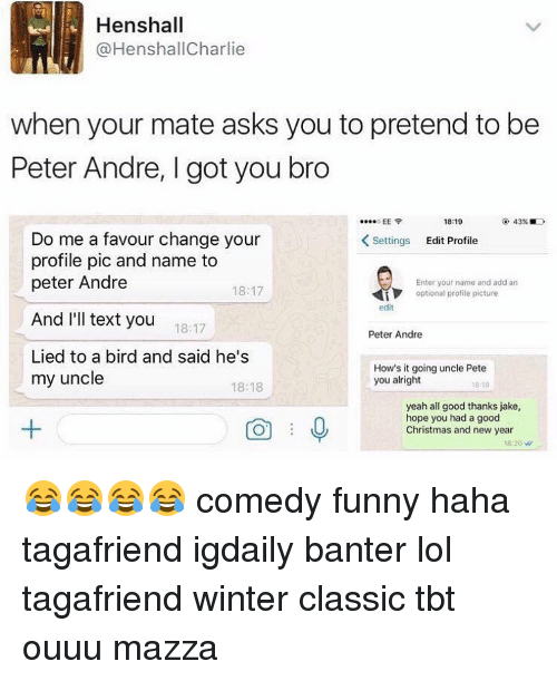 Memes, Texting, and Birds: Henshall  (a HenshallCharlie  when your mate asks you to pretend to be  Peter Andre, l got you bro  EE  18:19  Do me a favour change your  K Settings  Edit Profile  profile pic and name to  peter Andre  Enter your name and add an  18:17  optional profile picture  edit  And I'll text you  18:17  Peter Andre  Lied to a bird and said he's  How's it going uncle Pete  my uncle  you alright  18:18  0819  yeah all good thanks jake,  hope you had a good  Christmas and new year 😂😂😂😂 comedy funny haha tagafriend igdaily banter lol tagafriend winter classic tbt ouuu mazza