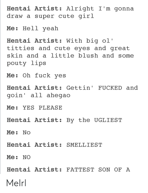 Fuck Yes: Hentai Artist: Alright I'm gonna  draw a super cute girl  Мe: Нell yeah  Hentai Artist: With big ol'  titties and cute eyes and great  skin and a little blush and some  pouty lips  Me: Oh fuck yes  Hentai Artist: Gettin' FUCKED and  goin' all ahegao  Me: YES PLEASE  Hentai Artist:  By the UGLIEST  Me: No  Hentai Artist: SMELLIEST  Мe: NO  Hentai Artist: FATTEST SON OF A MeIrl