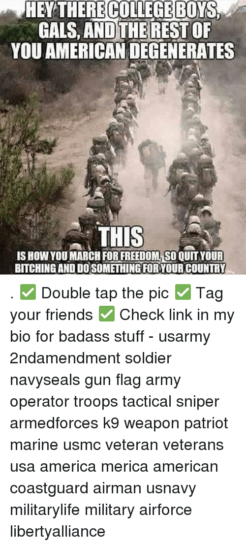 Memes, Soldiers, and Marines: HENTHERECOLLEGEBONS  GALS, AND THE REST OF  YOU AMERICAN DEGENERATES  THIS  ISHOWYOU MARCH FORFREEDOMLSOQUIT YOUR  BITCHINGANDIDOSOMETHING FORYOUR COUNTRY . ✅ Double tap the pic ✅ Tag your friends ✅ Check link in my bio for badass stuff - usarmy 2ndamendment soldier navyseals gun flag army operator troops tactical sniper armedforces k9 weapon patriot marine usmc veteran veterans usa america merica american coastguard airman usnavy militarylife military airforce libertyalliance