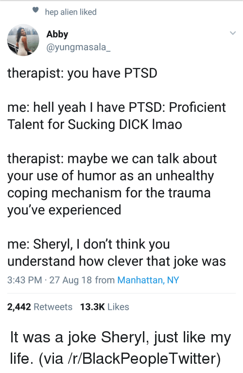 sucking dick: hep alien liked  Abby  @yungmasala_  therapist: you have PTSD  me: hell yeah I have PTSD: Proficient  Talent for Sucking DICK Imao  therapist: maybe we can talk about  your use of humor as an unhealthy  coping mechanism for the trauma  vou've experienced  me: Sheryl, I don't think you  understand how clever that joke was  3:43 PM -27 Aug 18 from Manhattan, NY  2,442 Retweets 13.3K Likes It was a joke Sheryl, just like my life. (via /r/BlackPeopleTwitter)