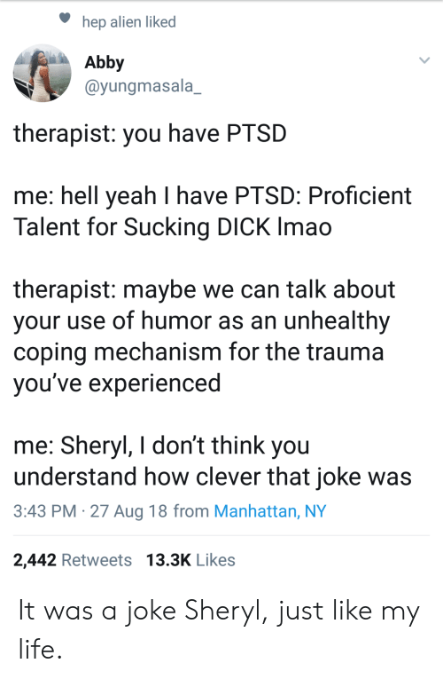 sucking dick: hep alien liked  Abby  @yungmasala_  therapist: you have PTSD  me: hell yeah I have PTSD: Proficient  Talent for Sucking DICK Imao  therapist: maybe we can talk about  your use of humor as an unhealthy  coping mechanism for the trauma  vou've experienced  me: Sheryl, I don't think you  understand how clever that joke was  3:43 PM -27 Aug 18 from Manhattan, NY  2,442 Retweets 13.3K Likes It was a joke Sheryl, just like my life.