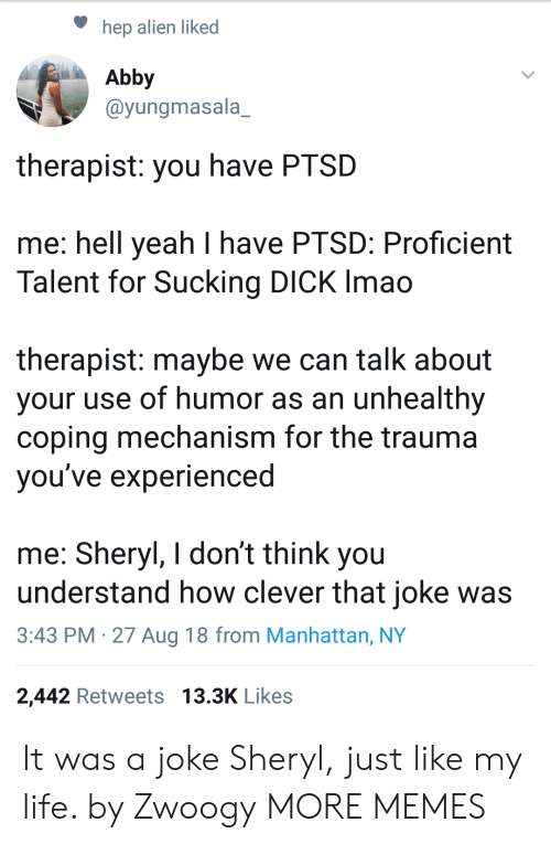 sucking dick: hep alien liked  Abby  @yungmasala_  therapist: you have PTSD  me: hell yeah I have PTSD: Proficient  Talent for Sucking DICK Imao  therapist: maybe we can talk about  your use of humor as an unhealthy  coping mechanism for the trauma  vou've experienced  me: Sheryl, I don't think you  understand how clever that joke was  3:43 PM -27 Aug 18 from Manhattan, NY  2,442 Retweets 13.3K Likes It was a joke Sheryl, just like my life. by Zwoogy MORE MEMES