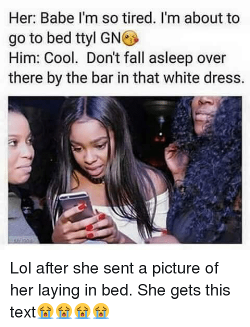 Lay's, Memes, and Babes: Her: Babe I'm so tired. I'm about to  go to bed ttyl GN  Him: Cool. Don't fall asleep over  there by the bar in that white dress. Lol after she sent a picture of her laying in bed. She gets this text😭😭😭😭