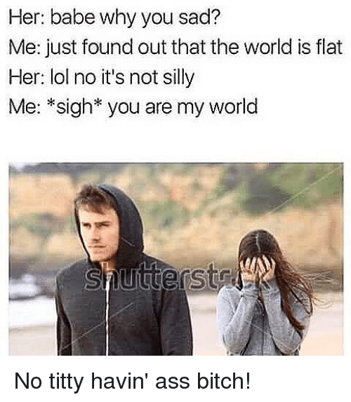 Ass, Bitch, and Lol: Her: babe why you sad?  Me: just found out that the world is flat  Her: lol no it's not silly  Me: *sigh* you are my world  Lut No titty havin' ass bitch!