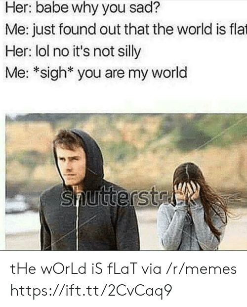 No Its Not: Her: babe why you sad?  Me: just found out that the world is flat  Her: lol no it's not silly  Me: *sigh* you are my world  Shutterstal tHe wOrLd iS fLaT via /r/memes https://ift.tt/2CvCaq9