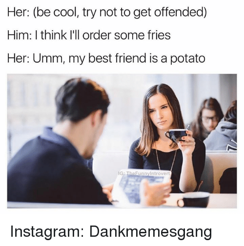 Unnie: Her: (be cool, try not to get offended)  Him: think I'll order some fries  Her: Umm, my best friend is a potato  unny trover Instagram: Dankmemesgang