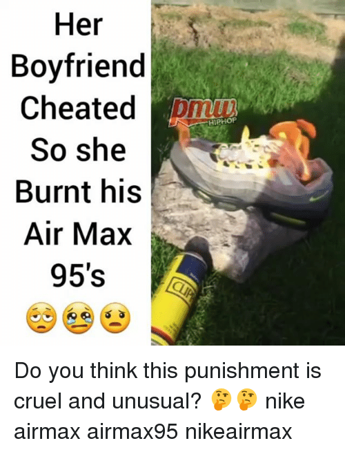 Memes, Nike, and Boyfriend: Her  Boyfriend  Cheated  So she  Burnt his  Air Max  95's  HIPHOP Do you think this punishment is cruel and unusual? 🤔🤔 nike airmax airmax95 nikeairmax