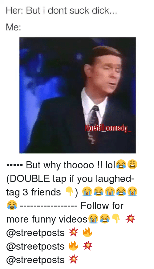 Dank Memes: Her: But i dont suck dick.  Me: ••••• But why thoooo !! lol😂😩 (DOUBLE tap if you laughed- tag 3 friends 👇) 😭😂😭😂😭😂 ----------------- Follow for more funny videos😭😂👇 💥 @streetposts 💥 🔥 @streetposts 🔥 💥 @streetposts 💥
