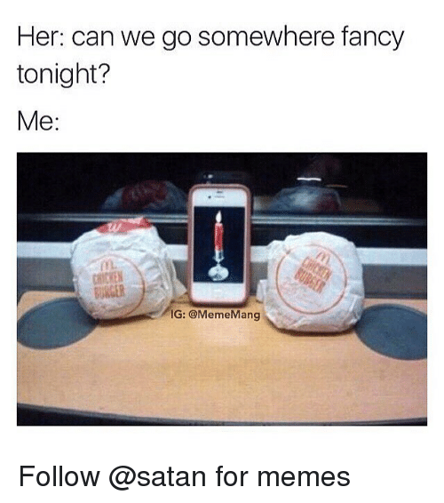 Memes, Chicken, and Fancy: Her: can we go somewhere fancy  tonight?  Me:  CHICKEN  BURGER  IG: @MemeMang Follow @satan for memes