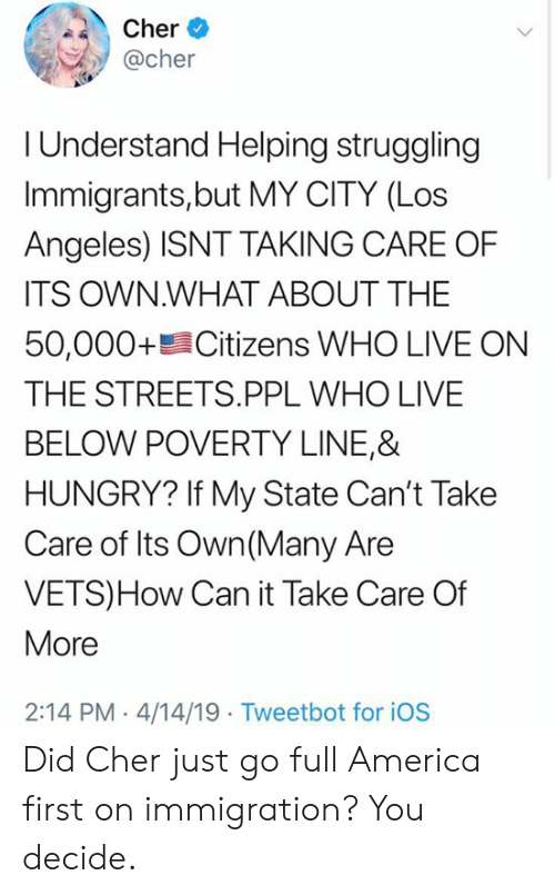 Immigration: her *  @cher  I Understand Helping struggling  Immigrants,but MY CITY (Los  Angeles) ISNT TAKING CARE OF  ITS OWN.WHAT ABOUT THE  50,000+髫Citizens WHO LIVE ON  THE STREETS.PPL WHO LIVE  BELOW POVERTY LINE,&  HUNGRY? If My State Can't Take  Care of Its Own (Many Are  VETS)How Can it Take Care Of  More  2:14 PM 4/14/19 Tweetbot for iOS Did Cher just go full America first on immigration? You decide.