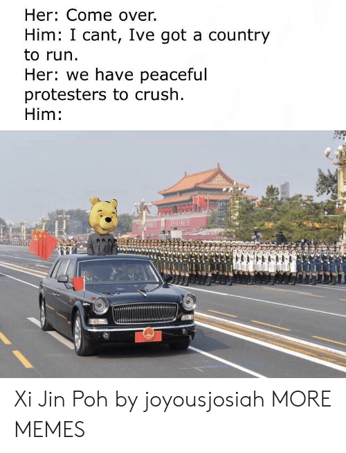 jin: Her: Come over.  Him: I cant, Ive got a country  to run.  Her: we have peaceful  protesters to crush  Him: Xi Jin Poh by joyousjosiah MORE MEMES
