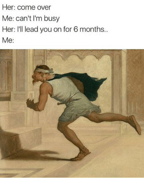 Come Over, Classical Art, and Her: Her: come over  Me: can't I'm busy  Her: Ill lead you on for 6 months..  Me: