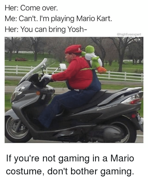 bringed: Her: Come over.  Me: Can't. I'm playing Mario Kart.  Her: You can bring Yosh-  highfiveexpert If you're not gaming in a Mario costume, don't bother gaming.