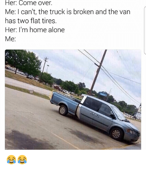 Being Alone, Come Over, and Home Alone: Her: Come over.  Me: I can't, the truck is broken and the van  has two flat tires.  Her: I'm home alone  Me 😂😂