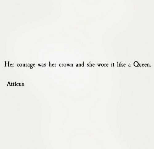 crown: Her courage was her crown and she wore it like a Queen  Atticus