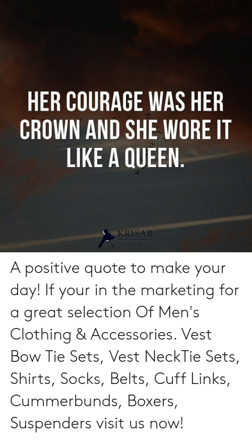 crown: HER COURAGE WAS HER  CROWN AND SHE WORE IT  LIKE A QUEEN.  KRISAR  CLOTHING A positive quote to make your day! If your in the marketing for a great selection Of Men's Clothing & Accessories. Vest Bow Tie Sets, Vest NeckTie Sets, Shirts, Socks, Belts, Cuff Links, Cummerbunds, Boxers, Suspenders visit us now!