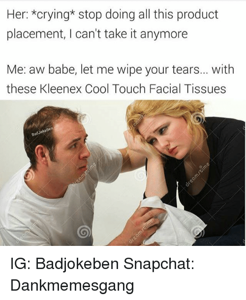 kleenex: Her: *crying* stop doing all this product  placement, I can't take it anymore  Me: aw babe, let me wipe your tears... with  these Kleenex Cool Touch Facial Tissues IG: Badjokeben Snapchat: Dankmemesgang