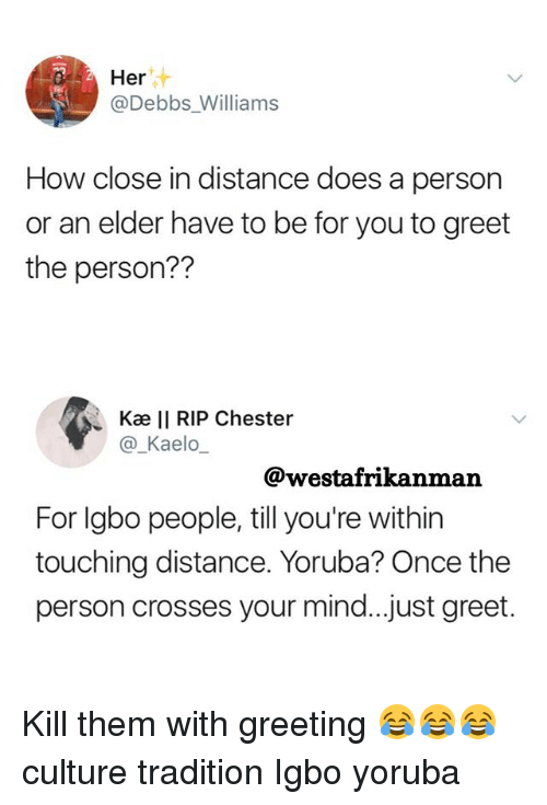 Memes, Mind, and 🤖: Her  @Debbs Williams  How close in distance does a person  or an elder have to be for you to greet  the person??  Kæ II RIP Chester  @_Kaelo  @westafrikanman  For lgbo people, till you're within  touching distance. Yoruba? Once the  person crosses your mind..just greet. Kill them with greeting 😂😂😂 culture tradition Igbo yoruba