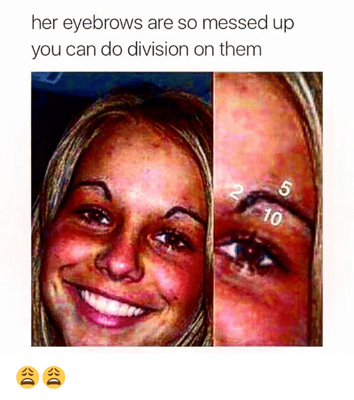 Dank Memes: her eyebrows are so messed up  you can do division on them 😩😩