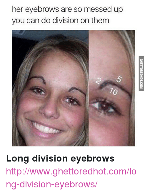"""Ghettoredhot: her eyebrows are so messed up  you can do division on them  2 <p><strong>Long division eyebrows</strong></p><p><a href=""""http://www.ghettoredhot.com/long-division-eyebrows/"""">http://www.ghettoredhot.com/long-division-eyebrows/</a></p>"""