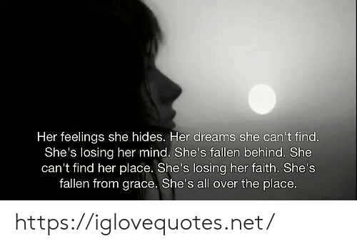 grace: Her feelings she hides. Her dreams she can't find.  She's losing her mind. She's fallen behind. She  can't find her place. She's losing her faith. She's  fallen from grace. She's all over the place.  Ionely unor https://iglovequotes.net/