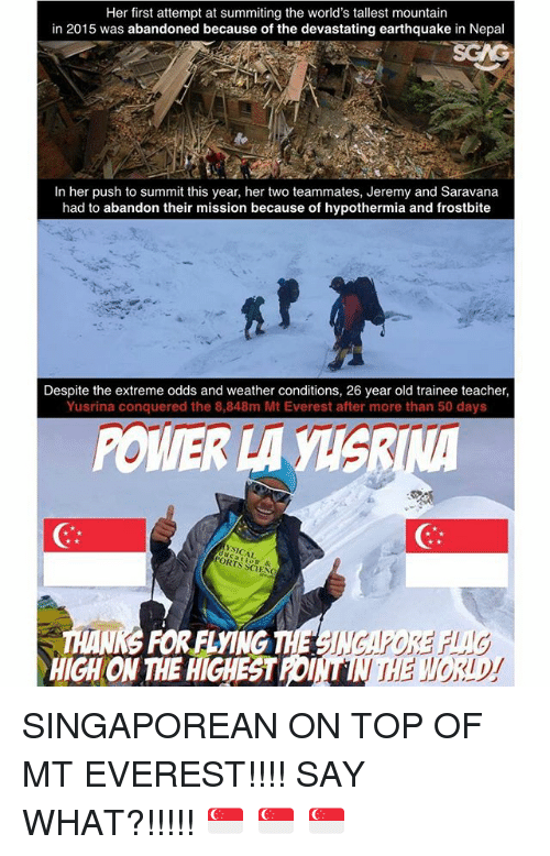 memes: Her first attempt at summiting the world's tallest mountain  in 2015 was abandoned because of the devastating earthquake in Nepal  In her push to summit this year, her two teammates, Jeremy and Saravana  had to abandon their mission because of hypothermia and frostbite  Despite the extreme odds and weather conditions, 26 year old trainee teacher,  Yusrina conquered the 8,848m Mt Everest after more than 50 days  POWER LA  PORTS  & SINGAPOREAN ON TOP OF MT EVEREST!!!! SAY WHAT?!!!!! 🇸🇬 🇸🇬 🇸🇬