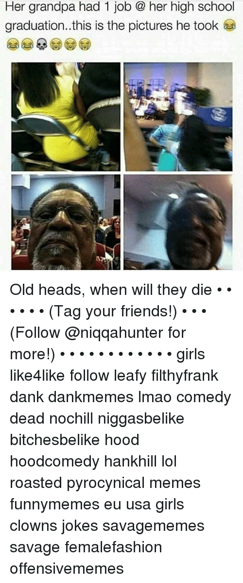 Dank, Friends, and Girls: Her grandpa had 1 job er high school  graduation..this is the pictures he took Old heads, when will they die • • • • • • (Tag your friends!) • • • (Follow @niqqahunter for more!) • • • • • • • • • • • • girls like4like follow leafy filthyfrank dank dankmemes lmao comedy dead nochill niggasbelike bitchesbelike hood hoodcomedy hankhill lol roasted pyrocynical memes funnymemes eu usa girls clowns jokes savagememes savage femalefashion offensivememes