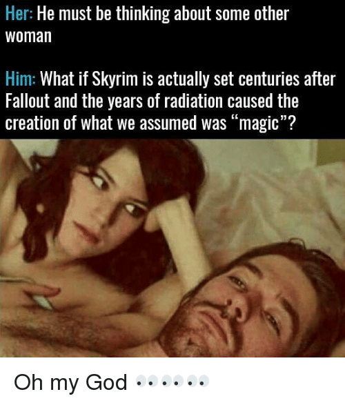 """God, Memes, and Oh My God: Her: He must be thinking about some other  Woman  Him: What if Skyrim is actually set centuries after  Fallout and the years of radiation caused the  creation of what we assumed was """"magic""""? Oh my God 👀👀👀"""