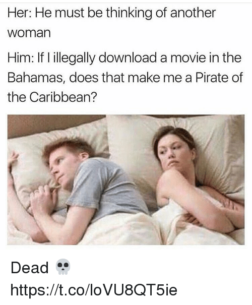 pirate of the caribbean: Her: He must be thinking of another  woman  Him: If l illegally download a movie in the  Bahamas, does that make me a Pirate of  the Caribbean? Dead 💀 https://t.co/loVU8QT5ie