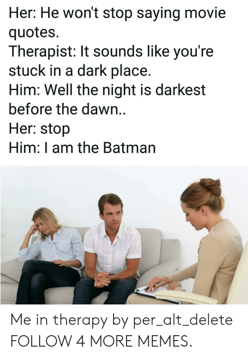 the batman: Her: He won't stop saying movie  quotes  Therapist: It sounds like you're  stuck in a dark place.  Him: Well the night is darkest  before the dawn..  Her: stop  Him: I am the Batman Me in therapy by per_alt_delete FOLLOW 4 MORE MEMES.