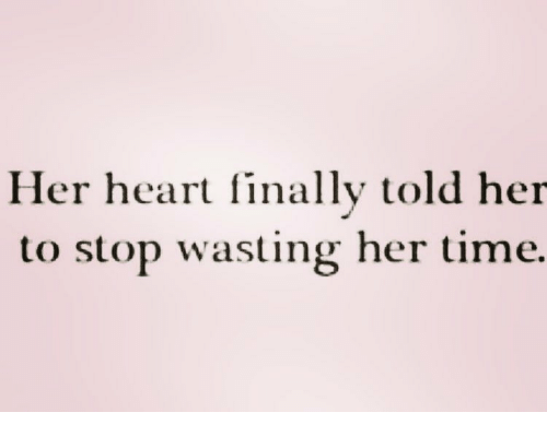 Memes, Heart, and Time: Her heart finally told her  to stop wasting her time