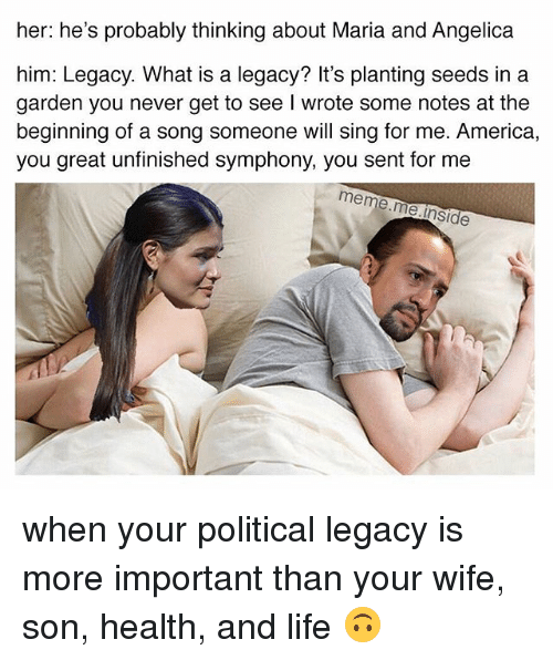 Singed: her: he's probably thinking about Maria and Angelica  him: Legacy. What is a legacy? It's planting seeds in a  garden you never get to see I wrote some notes at the  beginning of a song someone will sing for me. America  you great unfinished symphony, you sent for me  meme.me.l  e.inside when your political legacy is more important than your wife, son, health, and life 🙃