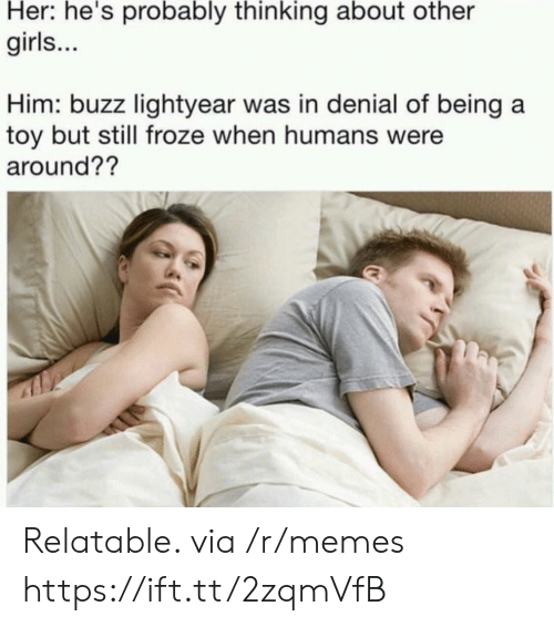 lightyear: Her: he's probably thinking about other  girls...  Him: buzz lightyear was in denial of being a  toy but still froze when humans were  around?? Relatable. via /r/memes https://ift.tt/2zqmVfB