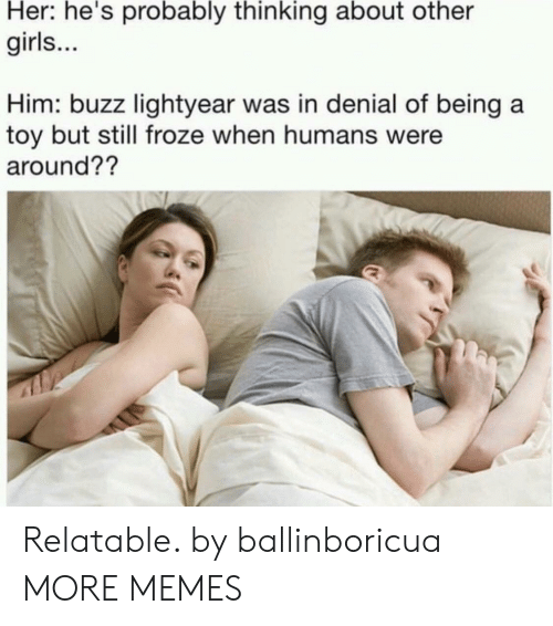 lightyear: Her: he's probably thinking about other  girls...  Him: buzz lightyear was in denial of being a  toy but still froze when humans were  around?? Relatable. by ballinboricua MORE MEMES