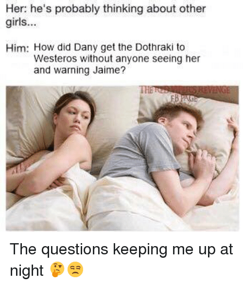 Girls, Memes, and Dothraki: Her: he's probably thinking about other  girls...  Him: How did Dany get the Dothraki to  Westeros without anyone seeing her  and warning Jaime? The questions keeping me up at night 🤔😒