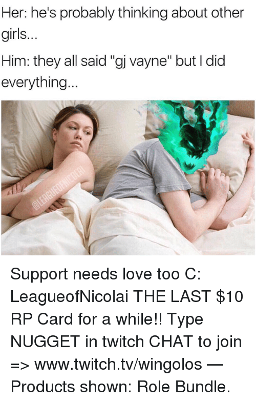 "Twitch Chat: Her: he's probably thinking about other  girls.  Him: they all said ""gj vayne"" but I did  everything Support needs love too C: LeagueofNicolai  THE LAST $10 RP Card for a while!! Type NUGGET in twitch CHAT to join => www.twitch.tv/wingolos   — Products shown: Role Bundle."
